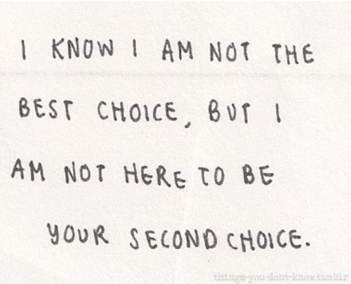 One day I won't feel this way anymore. Until then I will continue to be everyone's runner up.