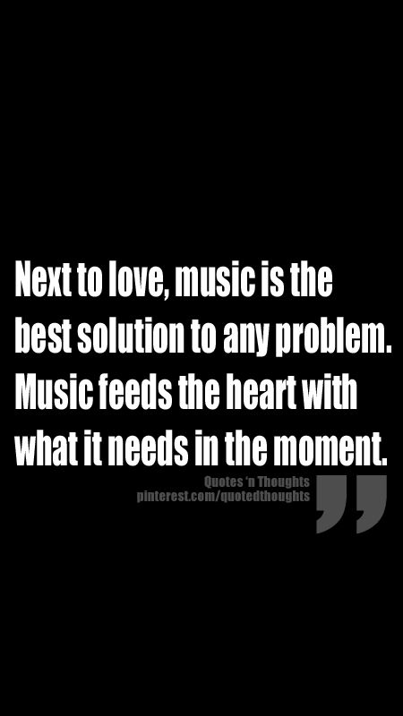 Next to love, music is the best solution to any problem. Music feeds the heart…