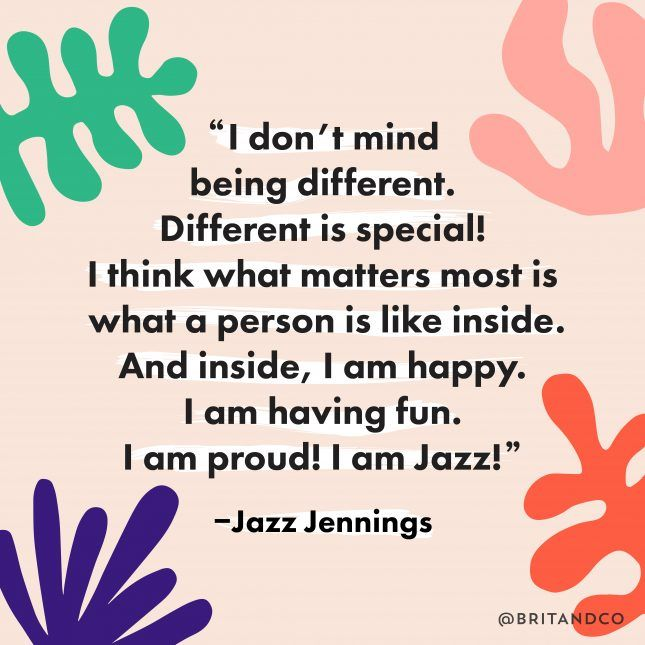 """I don't mind being different. Different is special! I think what matters most is what a person is like inside. And inside, I am happy. I am having fun. I am proud! I am Jazz!"" - Jazz Jennings"