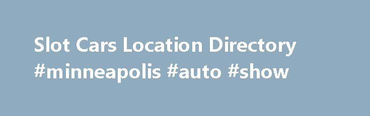 Slot Cars Location Directory #minneapolis #auto #show http://spain.remmont.com/slot-cars-location-directory-minneapolis-auto-show/  #local car dealers # Slot Car Dealers Directory Find Slot Car Dealers by Selecting a State Below or by the Navigation above. Slot Car Locations Welcome to the web site that helps you enjoy the slot car hobby by making it easy to find a slot car dealer near you. There are many dealers across the country, some in places where you wouldn't expect them. They are not…