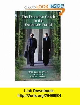 The Executive Coach In The Corporate Forest (9781599961309) Steve Gladis, Sally Farnham, Eileen Klockars, Marshall Goldsmith , ISBN-10: 159996130X  , ISBN-13: 978-1599961309 ,  , tutorials , pdf , ebook , torrent , downloads , rapidshare , filesonic , hotfile , megaupload , fileserve