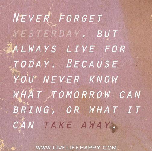 Live Quotes: Never Forget Yesterday, But Always Live For Today. Because