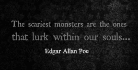 The scariest monsters are the ones that lurk within our souls. Edgar Allan Poe