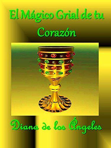 EL MÁGICO GRIAL DE TU CORAZÓN: Nada tienes que buscar por fuera de ti mismo, el Grial contenedor de tu Divina esencia, desborda de Amor, Sabiduría y Poder. (Spanish Edition) by Diana de los Ángeles http://www.amazon.com/dp/B01ED8T4R4/ref=cm_sw_r_pi_dp_zUNfxb195AC7W