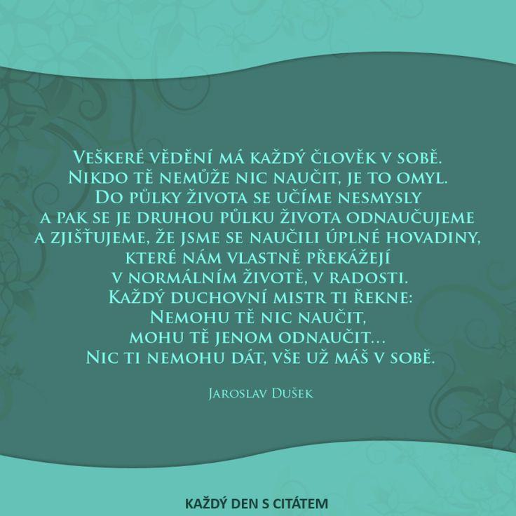 Veškeré vědění má každý člověk v sobě.  Nikdo tě nemůže nic naučit, je to omyl.  Do půlky života se učíme nesmysly  a pak se je druhou půlku...Jaroslav Dušek citáty