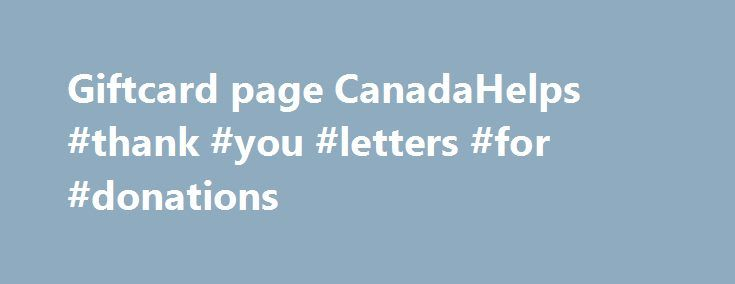 Giftcard page CanadaHelps #thank #you #letters #for #donations http://donate.remmont.com/giftcard-page-canadahelps-thank-you-letters-for-donations/  #charity gift # CanadaHelps Charity Gift Cards Nothing feels quite as good as giving. With a Charity Gift Card from CanadaHelps, it's easy to share those good feelings with someone special. You choose the card design, the value, delivery date and can even include a personal message. We'll deliver your card via email, or you […]