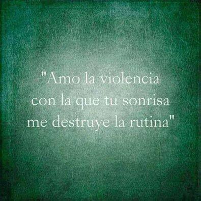 Amo la violencia con la que tu sonrisa me destruye la rutina...