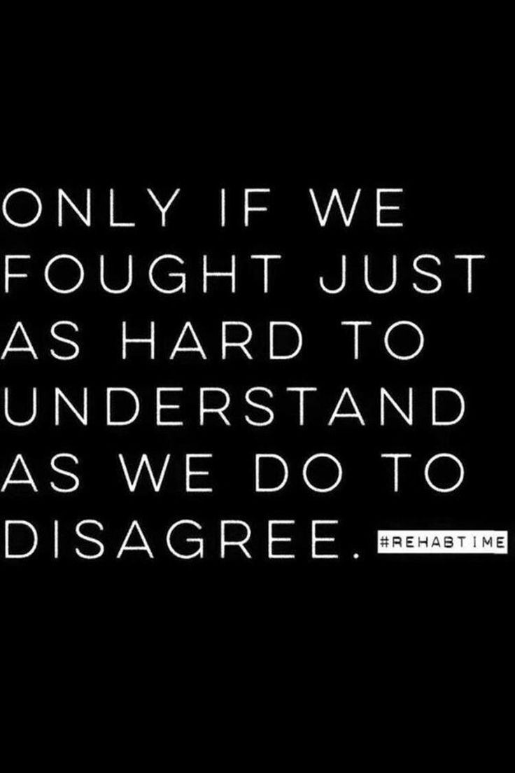 ONLY IF WE FOUGHT JUST AS HARD TO UNDERSTAND AS WE DO TO DISAGREE
