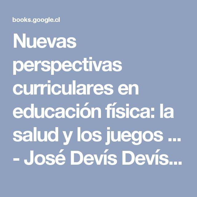 Nuevas perspectivas curriculares en educación física: la salud y los juegos ... - José Devís Devís, Carmen Peiró Velert - Google Libros