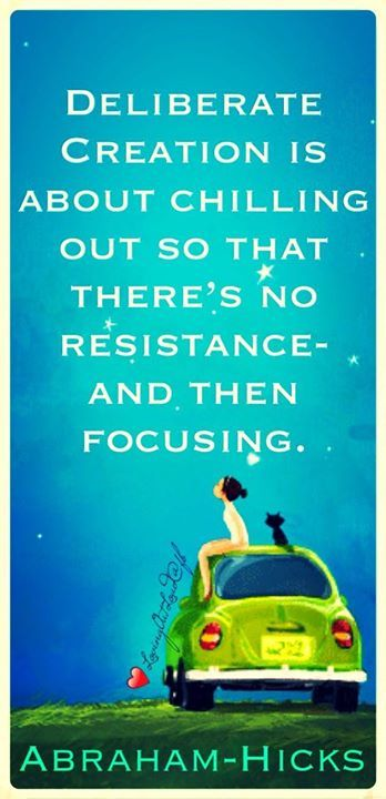 Deliberate Creation is about chilling out so that there's no resistance - and then focusing. It's about tending to the frequency first - and then applying the thought. Abraham-Hicks