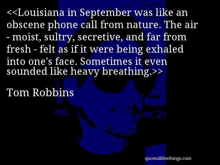 Louisiana in September was like an obscene phone call from nature. The air - moist, sultry, secretive, and far from fresh - felt as if it were being exhaled into one's face. Sometimes it even sounded like heavy breathing.— Tom Robbins #TomRobbins #quote #quotation #aphorism #quoteallthethings