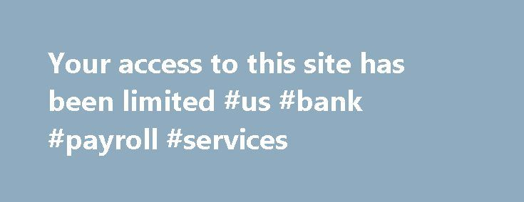 Your access to this site has been limited #us #bank #payroll #services http://puerto-rico.nef2.com/your-access-to-this-site-has-been-limited-us-bank-payroll-services/  # Your access to this site has been limited Your access to this service has been temporarily limited. Please try again in a few minutes. (HTTP response code 503) Reason: Access from your area has been temporarily limited for security reasons. Important note for site admins: If you are the administrator of this website note…