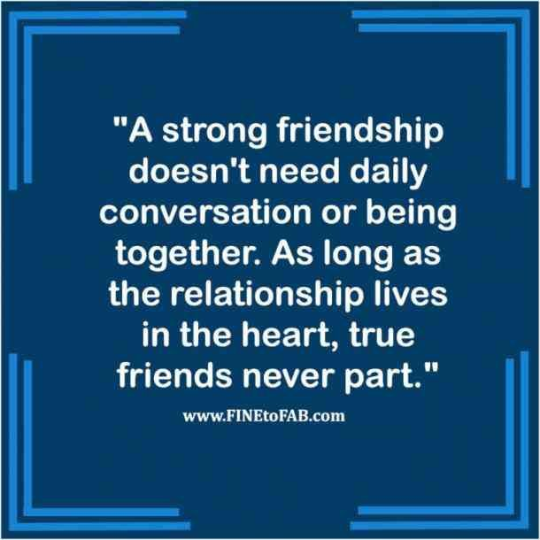 """A strong friendship doesn't need daily conversation or being together. As long as the relationship lives in the heart, true friends never part."""