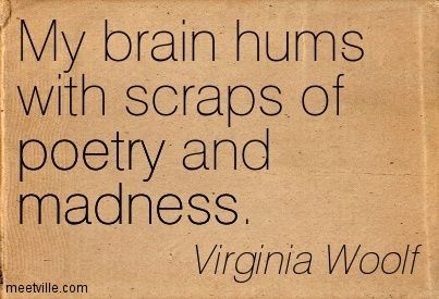 My brain hums with scraps of poetry and madness. Virginia Woolf