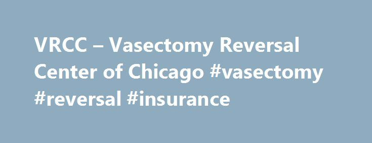 VRCC – Vasectomy Reversal Center of Chicago #vasectomy #reversal #insurance http://energy.nef2.com/vrcc-vasectomy-reversal-center-of-chicago-vasectomy-reversal-insurance/  # Vasectomy Reversal FAQs Why should I choose Vasectomy Reversal Center of Chicago for my reversal? Dr Agha is a Board certified Urologist with primary focus on the male infertility. He has been performing vasectomy reversals for over 16 years on regular basis (average 2 cases per week). He uses a very high end…