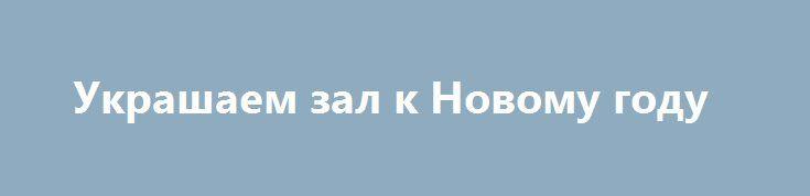 Украшаем зал к Новому году http://aleksandrafuks.ru/category/event/  Что же можно предпринять для того, чтобы превратить зал или любое другое помещение в прекрасную зимнюю сказку, которая будет создавать гостям атмосферу торжества и для большего комфорта придаст им праздничного настроения. Размышляя над новогодним оформлением зала, необходимо принимать во внимание, что это центральное помещение, в котором должно быть максимальное свободное пространство для движения гостей…