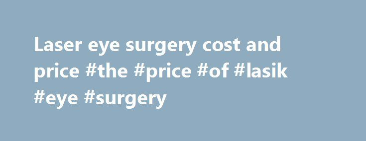 Laser eye surgery cost and price #the #price #of #lasik #eye #surgery http://long-beach.nef2.com/laser-eye-surgery-cost-and-price-the-price-of-lasik-eye-surgery/  # Price At LASIK MD, we strongly believe that everyone should be able to benefit from this life-changing procedure. As such, we are pleased to be the first clinic in North America to offer the highest standard of care at an affordable price. The price will be established during your pre-operative exam and includes the pre-operative…