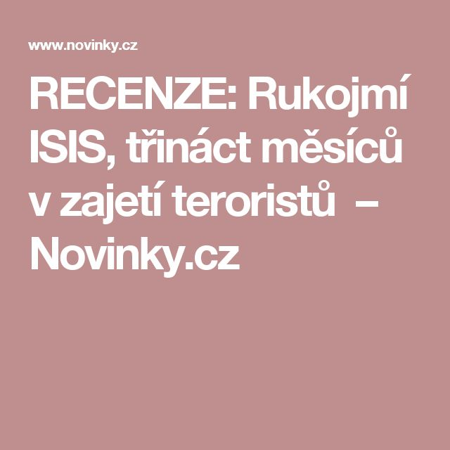 RECENZE: Rukojmí ISIS, třináct měsíců vzajetí teroristů – Novinky.cz