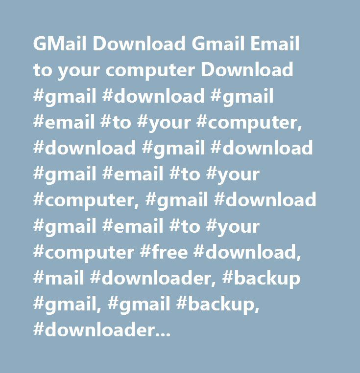 GMail Download Gmail Email to your computer Download #gmail #download #gmail #email #to #your #computer, #download #gmail #download #gmail #email #to #your #computer, #gmail #download #gmail #email #to #your #computer #free #download, #mail #downloader, #backup #gmail, #gmail #backup, #downloader, #download, #gmail, #backup…