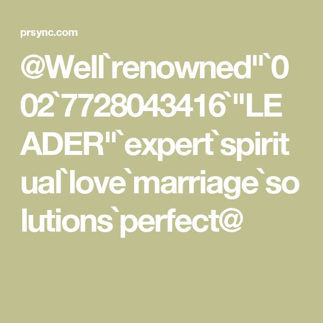 "@Well`renowned""`002`7728043416`""LEADER""`expert`spiritual`love`marriage`solutions`perfect@"
