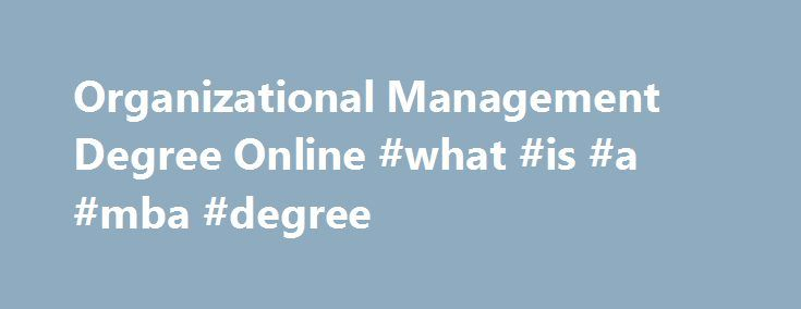 Organizational Management Degree Online #what #is #a #mba #degree http://degree.remmont.com/organizational-management-degree-online-what-is-a-mba-degree/  #organizational leadership degree # School Comes to You. With advancements in technology, earning your degree on your time is possible. From transfer credits to financial aid, you'll have help from your team of advisors who are with you every step…