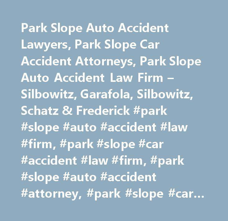 Park Slope Auto Accident Lawyers, Park Slope Car Accident Attorneys, Park Slope Auto Accident Law Firm – Silbowitz, Garafola, Silbowitz, Schatz & Frederick #park #slope #auto #accident #law #firm, #park #slope #car #accident #law #firm, #park #slope #auto #accident #attorney, #park #slope #car #accident #attorney, #park #slope #auto #accident #lawyer, #park #slope #car #accident #lawyer, #park #slope #auto #accident #compensation, #park #slope #car #accident #compensation, #park #slope…