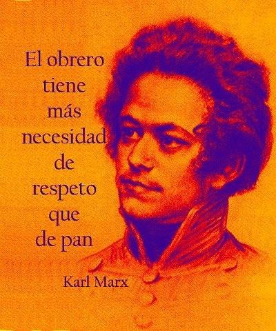 ... El obrero tiene más necesidad de respeto de que pan. Marx.