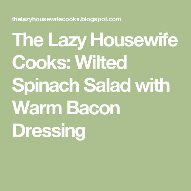 The Lazy Housewife Cooks: Wilted Spinach Salad with Warm Bacon Dressing