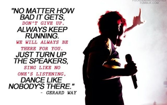 """""""Always keep running. We will always be there for you. Just turn up the speakers."""" --Gerard Way from My Chemical Romance"""