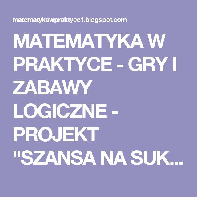 """MATEMATYKA W PRAKTYCE - GRY I ZABAWY LOGICZNE - PROJEKT """"SZANSA NA SUKCES"""" 2017-2018"""