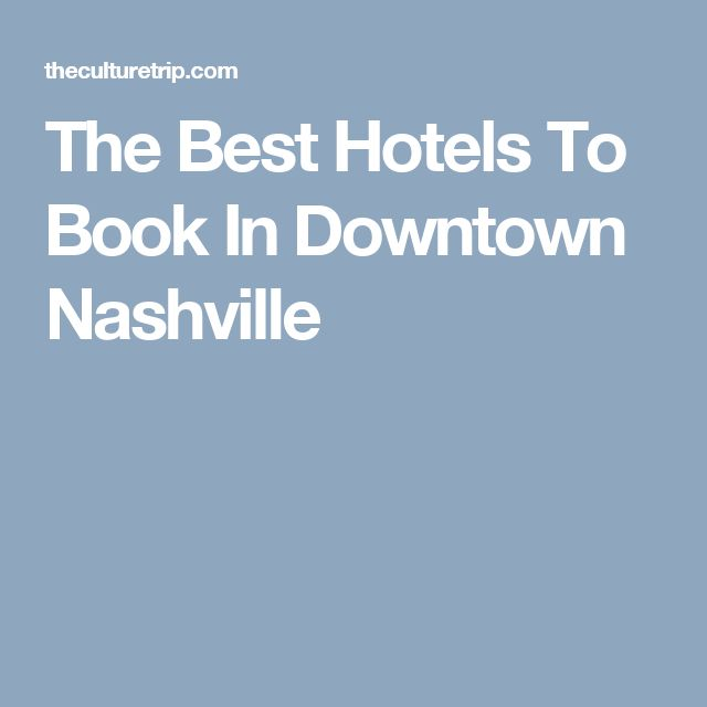 The Best Hotels To Book In Downtown Nashville