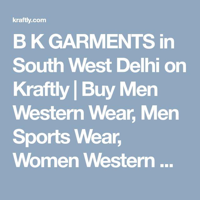 B K GARMENTS in South West Delhi on Kraftly | Buy Men Western Wear, Men Sports Wear, Women Western Wear Online India