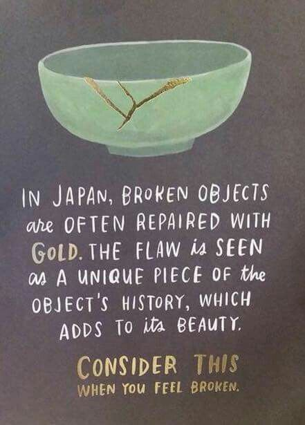 In Japan, broken objects are repaired with gold, believing that when something suffered damage and history, it becomes more beautiful.