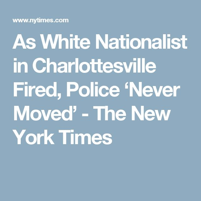 As White Nationalist in Charlottesville Fired, Police 'Never Moved' - The New York Times