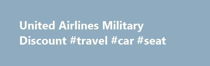 United Airlines Military Discount #travel #car #seat http://travel.remmont.com/united-airlines-military-discount-travel-car-seat/  #discount airline ticket # United Discounts: Veterans Advantage Members Save Up to 5% Online Now United is proud to thank U.S. Active Duty and Retired Military, Veterans, National Guard and Reserve members, and their families for their service by offering Veterans Advantage members with up to 5% discount on tickets for United and United Express […]The post United…