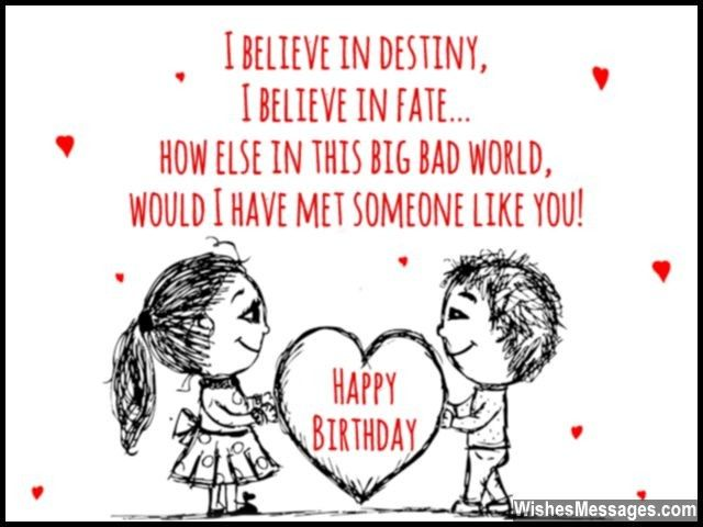 Awww such a cute birthday quote! I believe in destiny, I believe in fate... how else in this big bad world, would I have met someone like you! Happy birthday. via WishesMessages.com