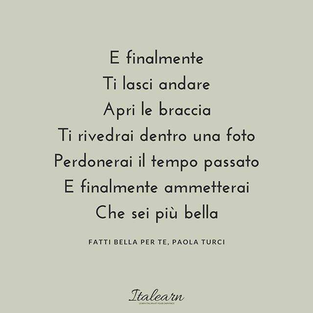 """""""And finally you let yourself go // open your arms // You'll see yourself in a picture // You'll forgive the past time // And finally you'll admit // That you are more beautiful (Paola Turci, Fatti bella per te)  this is such an inspiring song"""
