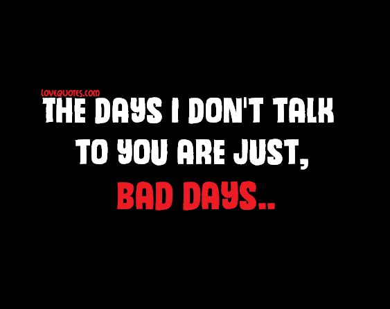 The days I don't talk to you are just, bad days..  - Love Quotes - https://www.lovequotes.com/bad-days/