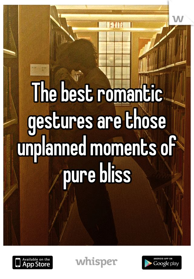 The best romantic gestures are those unplanned moments of pure bliss