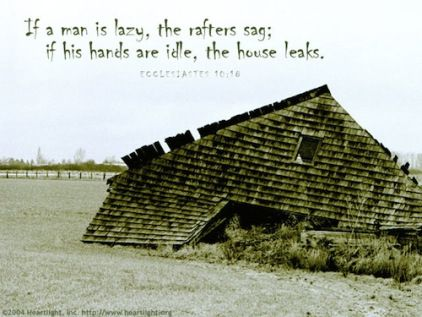 """Sign of a Lazy Man. Ecclesiastes 10:18, """"By much slothfulness the building decayeth; and through idleness of the hands the house droppeth through."""""""