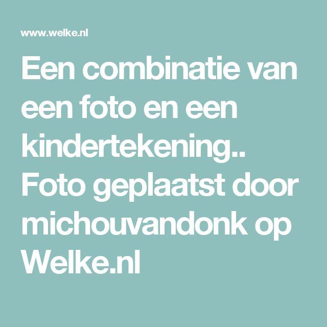 Een combinatie van een foto en een kindertekening.. Foto geplaatst door michouvandonk op Welke.nl