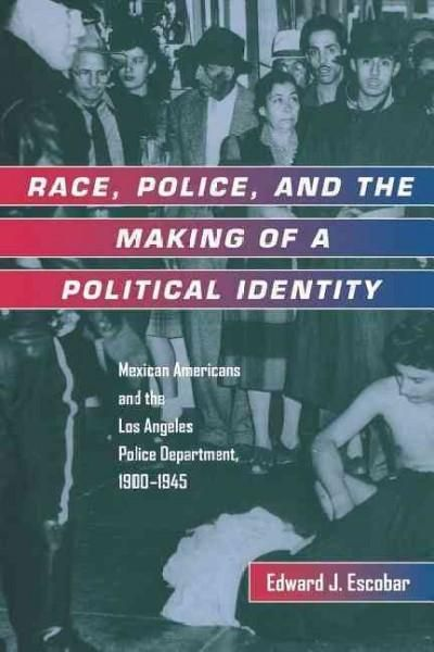 Race, Police, and the Making of a Political Identity: Mexican Americans and the Los Angeles Police Department, 19...