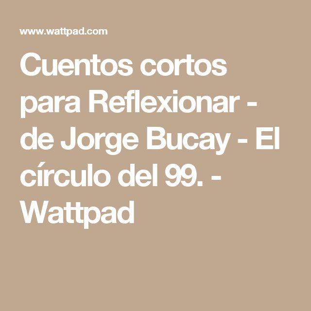 Cuentos cortos para Reflexionar - de Jorge Bucay - El círculo del 99. - Wattpad