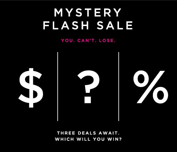 MYSTERY FLASH SALE  YOU. CAN'T. LOSE.  $ | ? | %  THREE DEALS AWAIT. WHICH WILL YOU WIN?  FIND OUT
