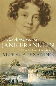 The Ambitions of Jane Franklin by Alison Alexander. Winner of the National Biography Award, 2014. Published by Allen & Unwin, 2013. State Library of New South Wales copy: http://library.sl.nsw.gov.au/record=b4027716