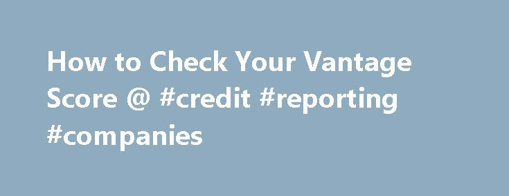 How to Check Your Vantage Score @ #credit #reporting #companies http://credit.remmont.com/how-to-check-your-vantage-score-credit-reporting-companies/  #how do i check my credit score # Great. The first thing that jumps out at me? It's the fact Read More...The post How to Check Your Vantage Score @ #credit #reporting #companies appeared first on Credit.