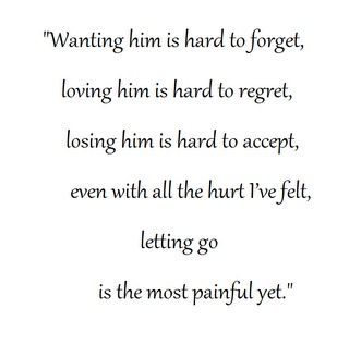 Wanting him is hard to forget, loving him is hard to regret, losing him is hard to accept, even with all the hurt I've felt, letting go is the most painful yet.