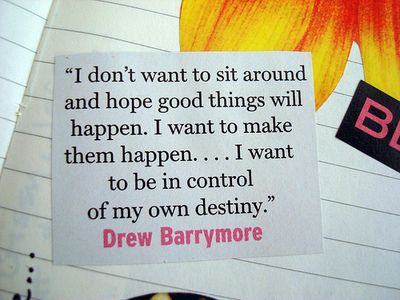 """I don't want to sit around and hope good things happen. I want to make them happen...I want to be in control of my own destiny."": Good Things, Life Mottos, Make It Happen, Fit Motivation, Inspiration Quotes, Drew Barrymore, Pictures Quotes, Destiny Quotes, Songs Quotes"