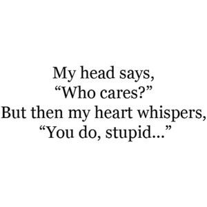 """My head says, """"Who cares?"""" But then my heart whispers, """"You do, stupid..."""" #ohlovequotes"""
