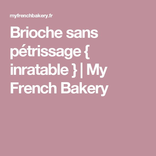 Brioche sans pétrissage { inratable } | My French Bakery